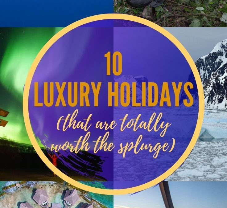 10 Luxury Holidays (That are Totally Worth It)